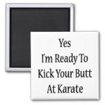 Yes I'm Ready To Kick Your Butt At Karate Magnets