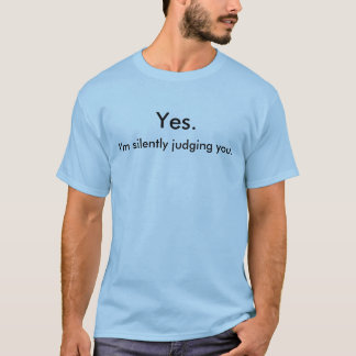 Yes I'm silently judging you. T-Shirt
