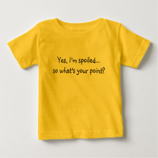 Yes, I'm spoiled... so what's your point? Baby T-Shirt