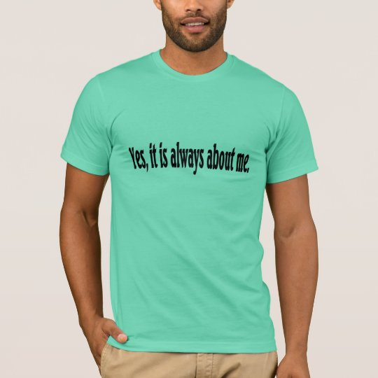 Yes, it is always about me. T-Shirt