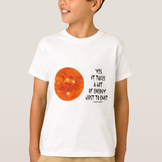 Yes, It Takes A Lot Of Energy Just To Exist (Sun) T-Shirt