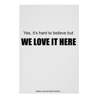 Yes, it's hard to believe but WE LOVE IT HERE Posters
