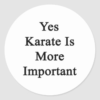 Yes Karate Is More Important Classic Round Sticker