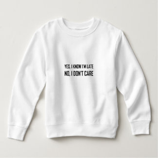 Yes Know Late Do Not Care Sweatshirt