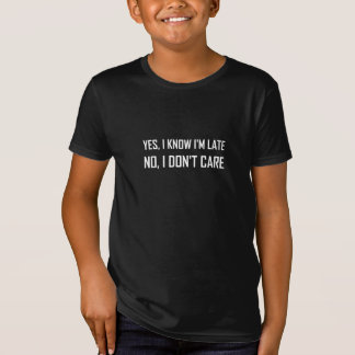 Yes Know Late Do Not Care T-Shirt