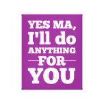 Yes Ma, I'll do anything for you Stretched Canvas Prints
