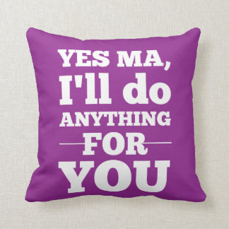 Yes Ma, I'll do anything for you Pillow