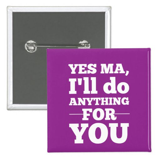 Yes Ma, I'll do anything for you Pinback Button