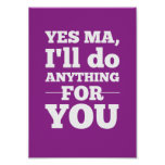 Yes Ma, I'll do anything for you Posters