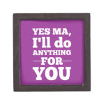 Yes Ma, I'll do anything for you Premium Keepsake Boxes
