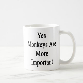 Yes Monkeys Are More Important Coffee Mug