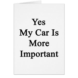 Yes My Car Is More Important Card