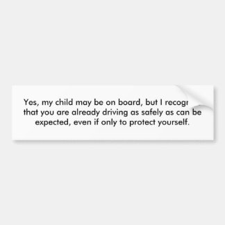 Yes, my child may be on board, but I recognize ... Car Bumper Sticker