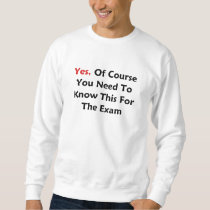 Yes, Of Course You Need To Know This For The Exam Sweatshirt