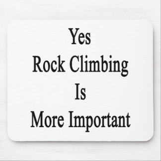 Yes Rock Climbing Is More Important Mousepad