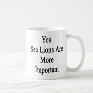 Yes Sea Lions Are More Important Coffee Mug
