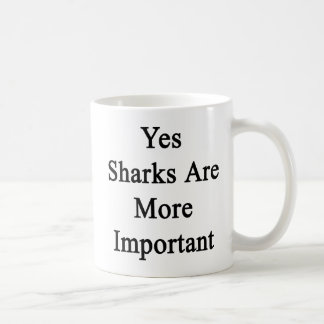 Yes Sharks Are More Important Coffee Mug
