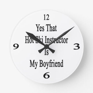 Yes That Hot Ski Instructor Is My Boyfriend Round Wall Clocks
