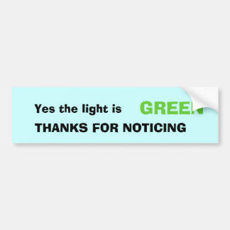 Yes the light is, GREEN, THANKS FOR NOTICING Car Bumper Sticker