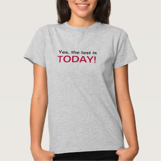 Yes, the test is today! tee shirt