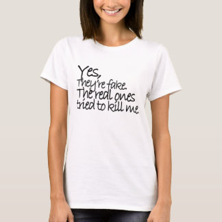 YES They're fake My real ones tried to kill me Tsh T-Shirt