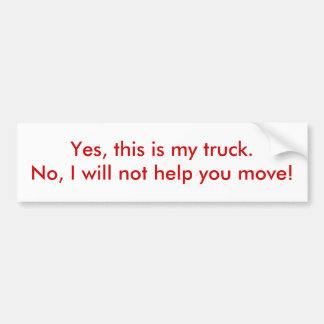 Yes, this is my truck.No, I will not help you m... Bumper Sticker