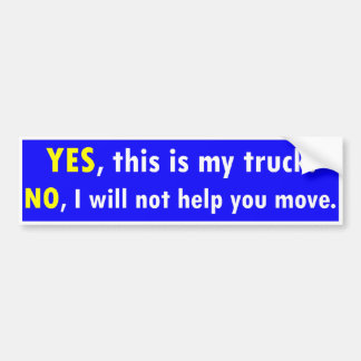 Yes this is my truck. No I will not help you move Bumper Sticker