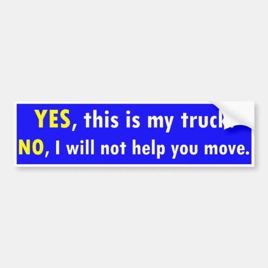 Yes this is my truck no i will not help you move bumper sticker