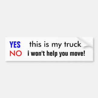 YES, this is my truck., NO, i won't help you move! Bumper Sticker