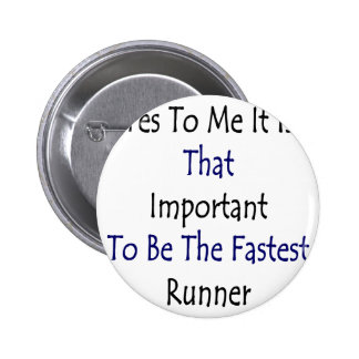 Yes To Me It Is That Important To Be The Fastest R Pinback Buttons