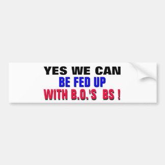 YES WE CAN ..BE FED UP WITH B.O.'s BS ! Bumper Sticker