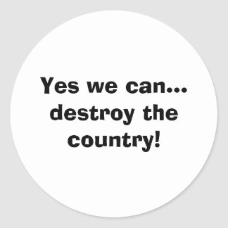 Yes we can... destroy the country! classic round sticker