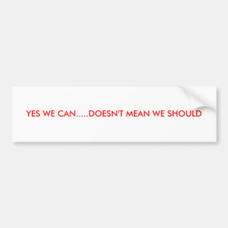 YES WE CAN.....DOESN'T MEAN WE SHOULD CAR BUMPER STICKER
