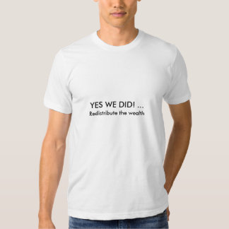 YES WE DID! ...  Redistribute the wealth T-shirt