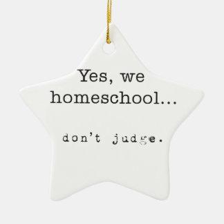 Yes, We Homeschool... Don't Judge Ceramic Ornament