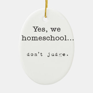 Yes, We Homeschool... Don't Judge Ceramic Ornament
