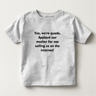 Yes, we're quads.  Applaud our mother for not Toddler T-shirt