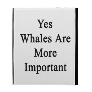 Yes Whales Are More Important iPad Folio Cases