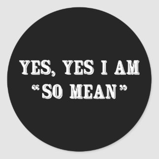 """Yes, Yes I Am """"So Mean"""" Classic Round Sticker"""