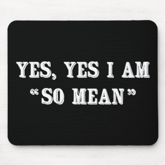 """Yes, Yes I Am """"So Mean"""" Mouse Pad"""