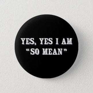"""Yes, Yes I Am """"So Mean"""" Pinback Button"""