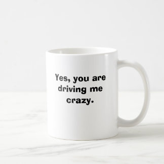 Yes, you are driving me crazy. mugs