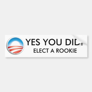 YES YOU DID - ELECT A ROOKIE BUMPER STICKER