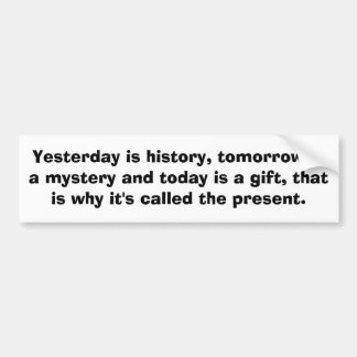 Yesterday is history, tomorrow is a mystery and... car bumper sticker