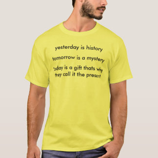yesterday is history, tomorrow is a mystery , t... T-Shirt