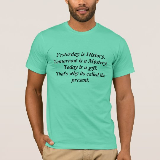 Yesterday is History.Tomorrow is a Mystery.Toda... T-Shirt
