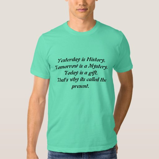 Yesterday is History.Tomorrow is a Mystery.Toda... Tee Shirts