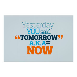 Yesterday YOU Said TOMORROW aka TODAY Inspiration Poster