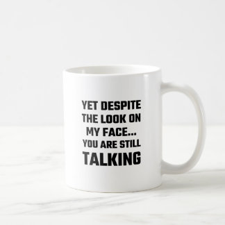 Yet Despite The Look On My Face You Are Still Talk Coffee Mug