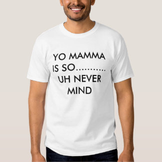 YO MAMMA IS SO........... UH NEVER MIND TEE SHIRT